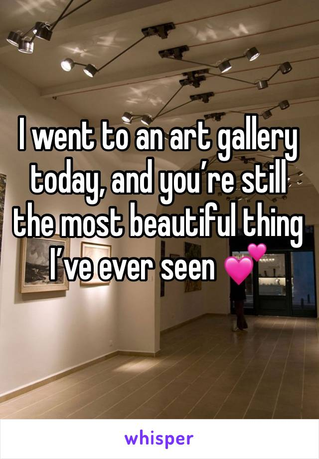 I went to an art gallery today, and you're still the most beautiful thing I've ever seen 💕