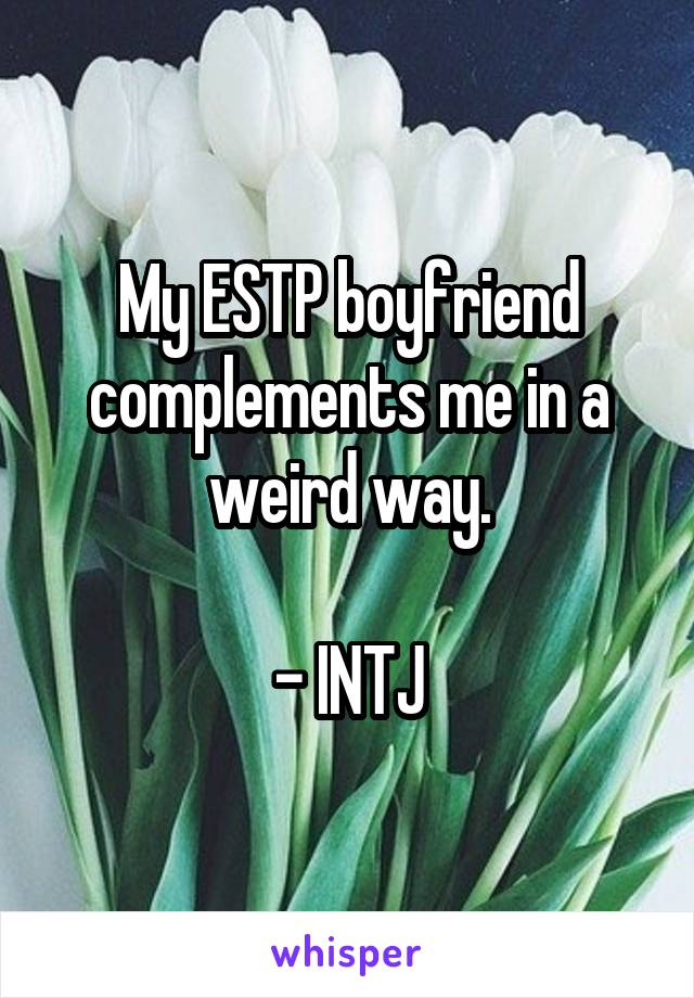 My ESTP boyfriend complements me in a weird way.  - INTJ