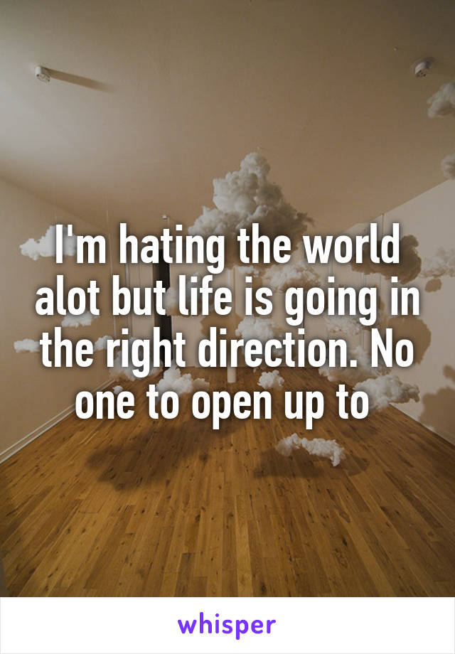 I'm hating the world alot but life is going in the right direction. No one to open up to