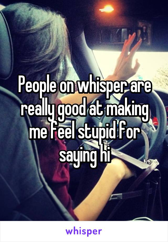People on whisper are really good at making me feel stupid for saying hi