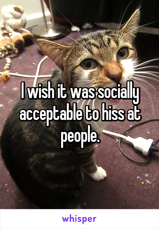 I wish it was socially acceptable to hiss at people.