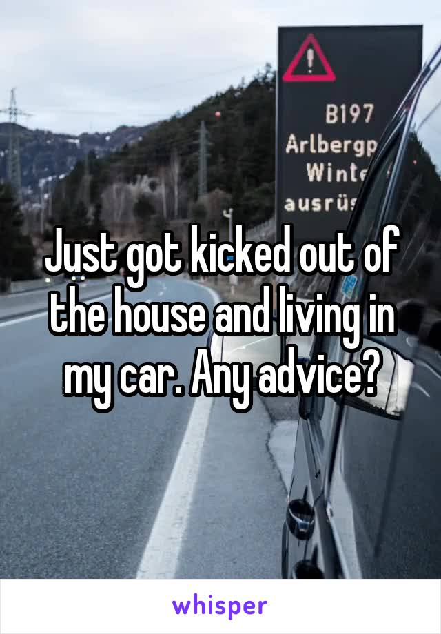 Just got kicked out of the house and living in my car. Any advice?
