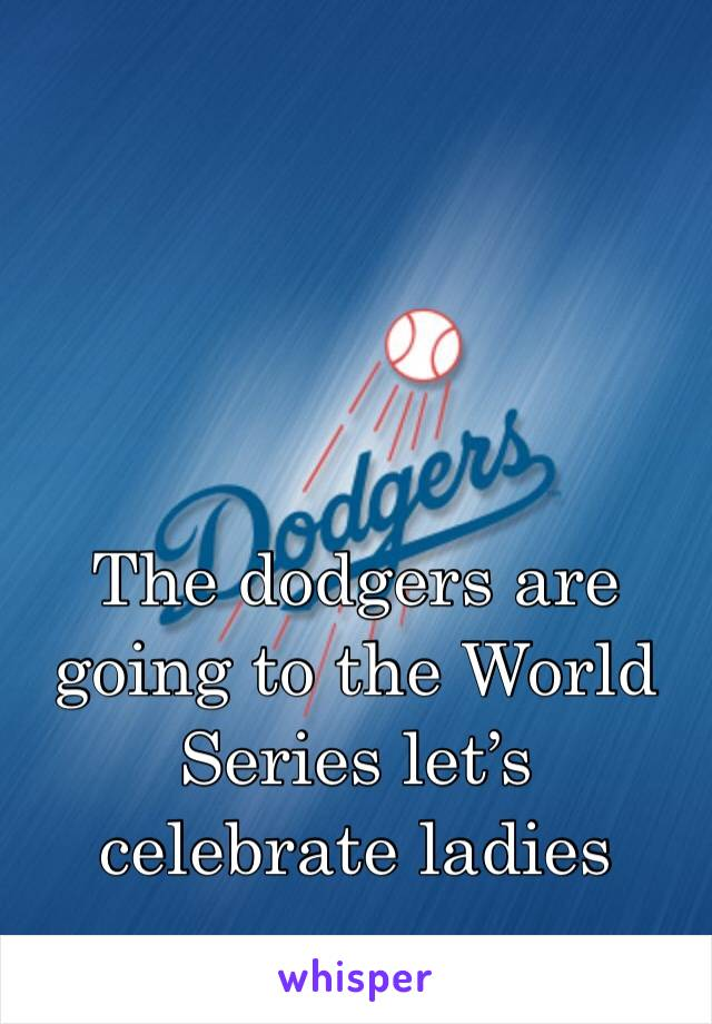 The dodgers are going to the World Series let's celebrate ladies