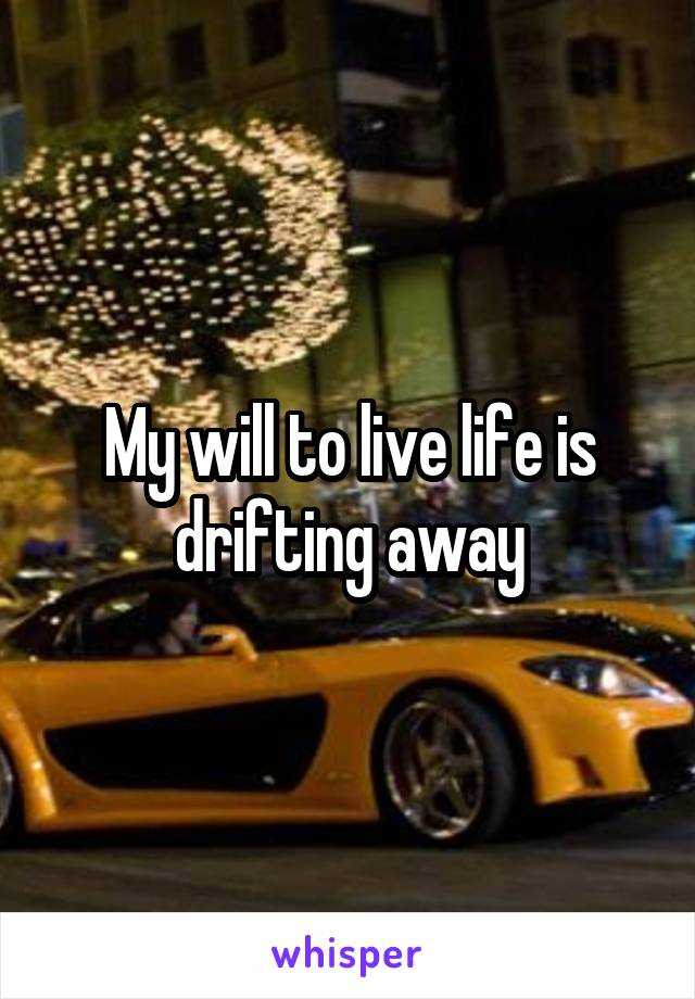 My will to live life is drifting away