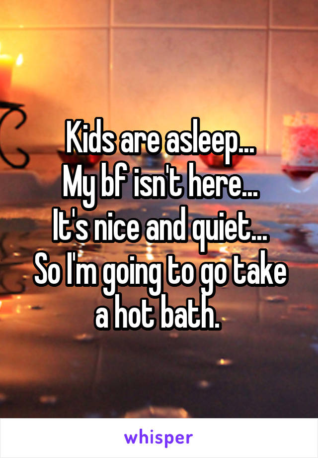 Kids are asleep... My bf isn't here... It's nice and quiet... So I'm going to go take a hot bath.