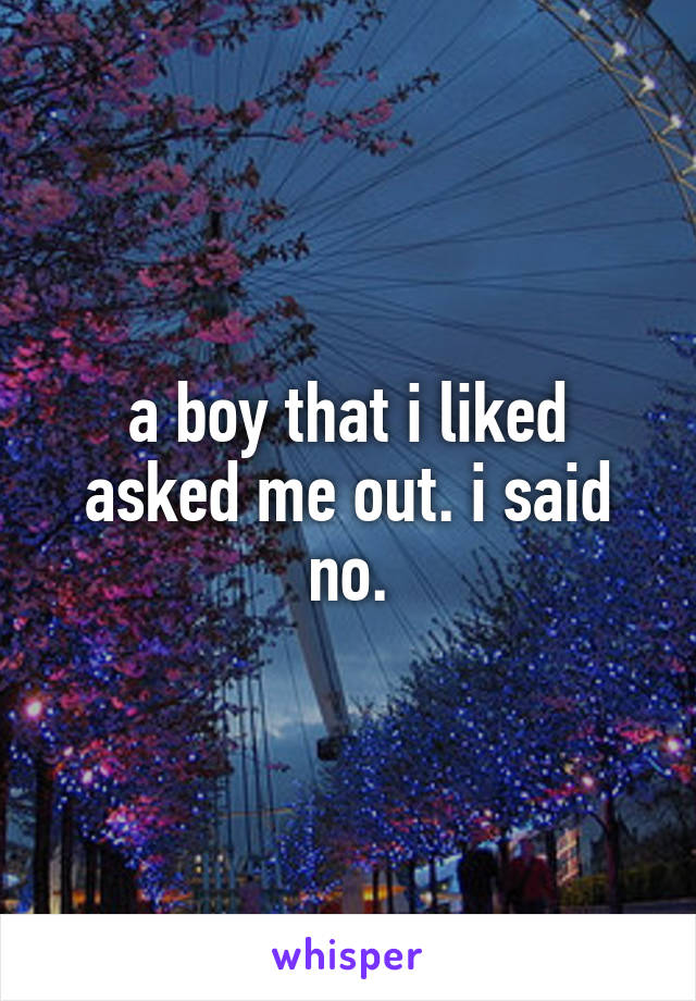 a boy that i liked asked me out. i said no.