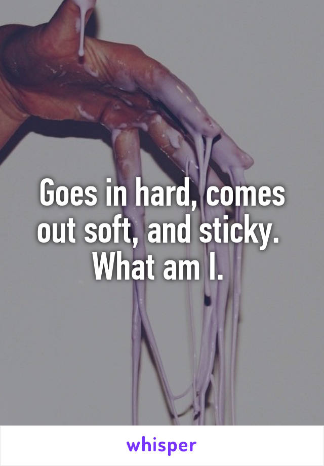 Goes in hard, comes out soft, and sticky.  What am I.