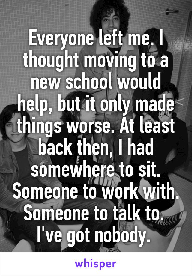 Everyone left me. I thought moving to a new school would help, but it only made things worse. At least back then, I had somewhere to sit. Someone to work with. Someone to talk to.  I've got nobody.