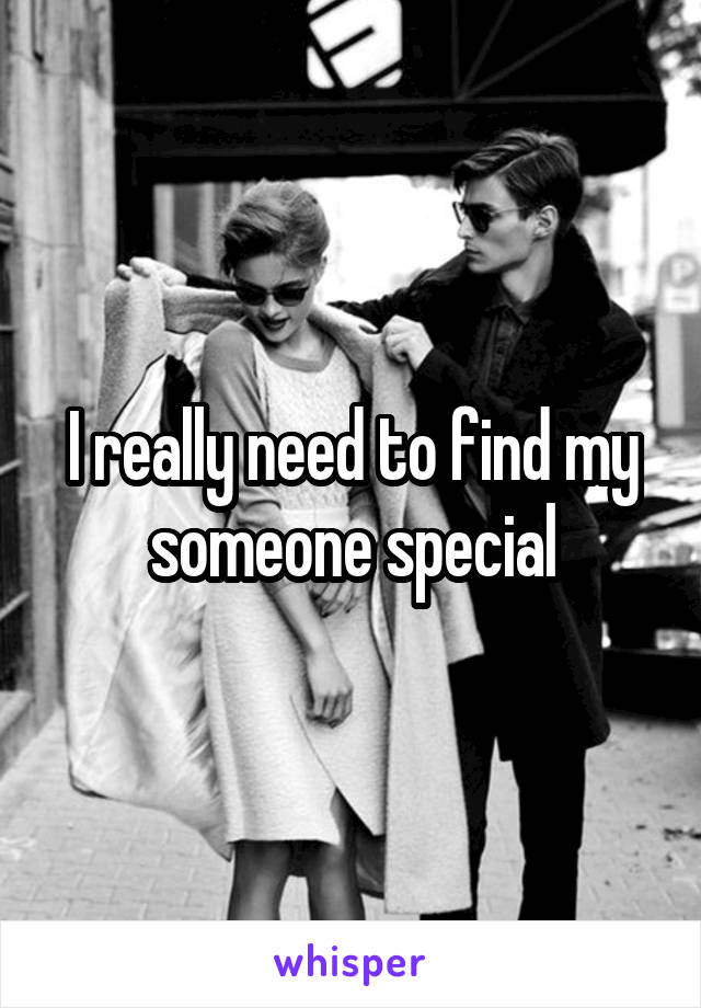 I really need to find my someone special