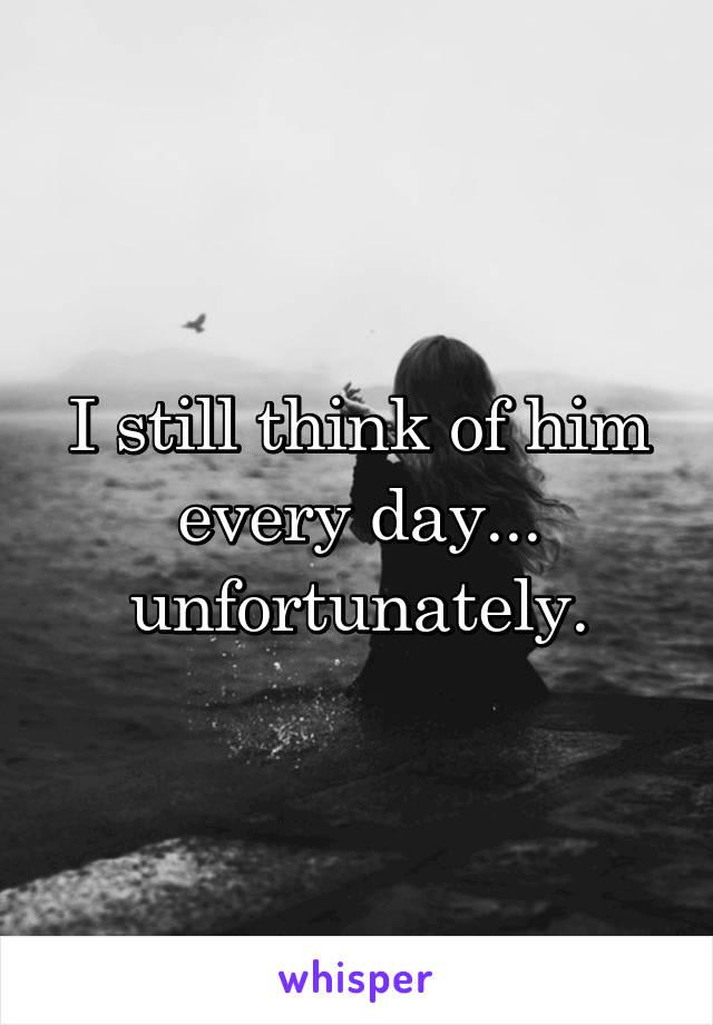 I still think of him every day... unfortunately.