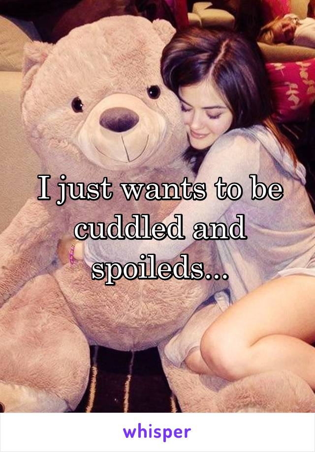 I just wants to be cuddled and spoileds...