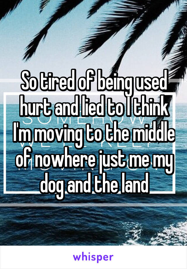 So tired of being used hurt and lied to I think I'm moving to the middle of nowhere just me my dog and the land