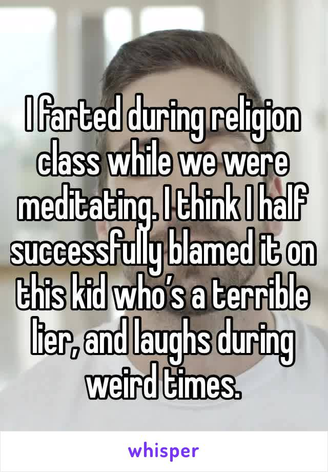 I farted during religion class while we were meditating. I think I half successfully blamed it on this kid who's a terrible lier, and laughs during weird times.