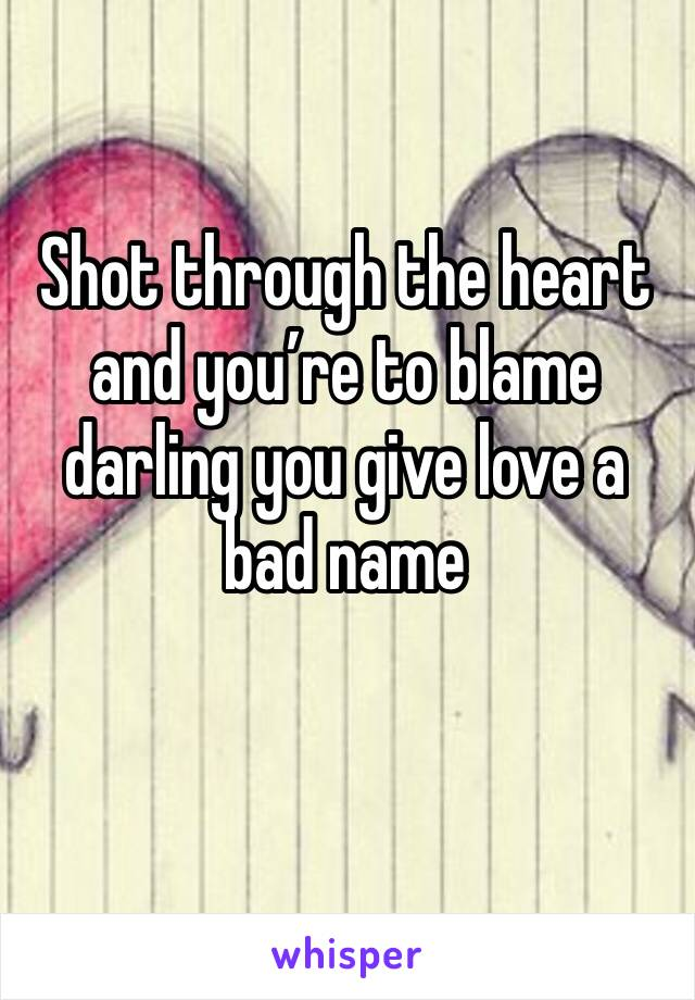 Shot through the heart and you're to blame darling you give love a bad name