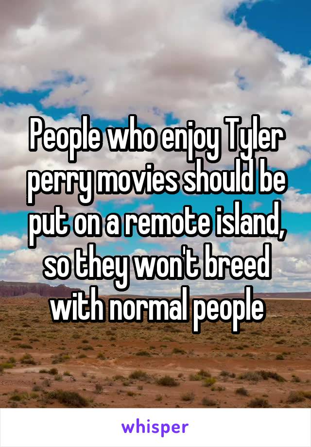 People who enjoy Tyler perry movies should be put on a remote island, so they won't breed with normal people
