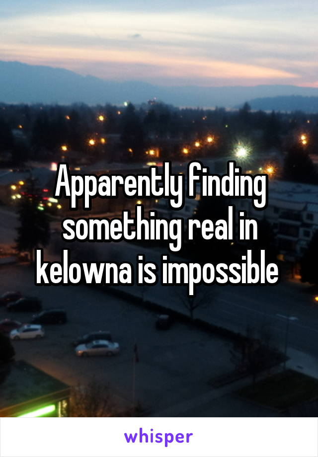 Apparently finding something real in kelowna is impossible