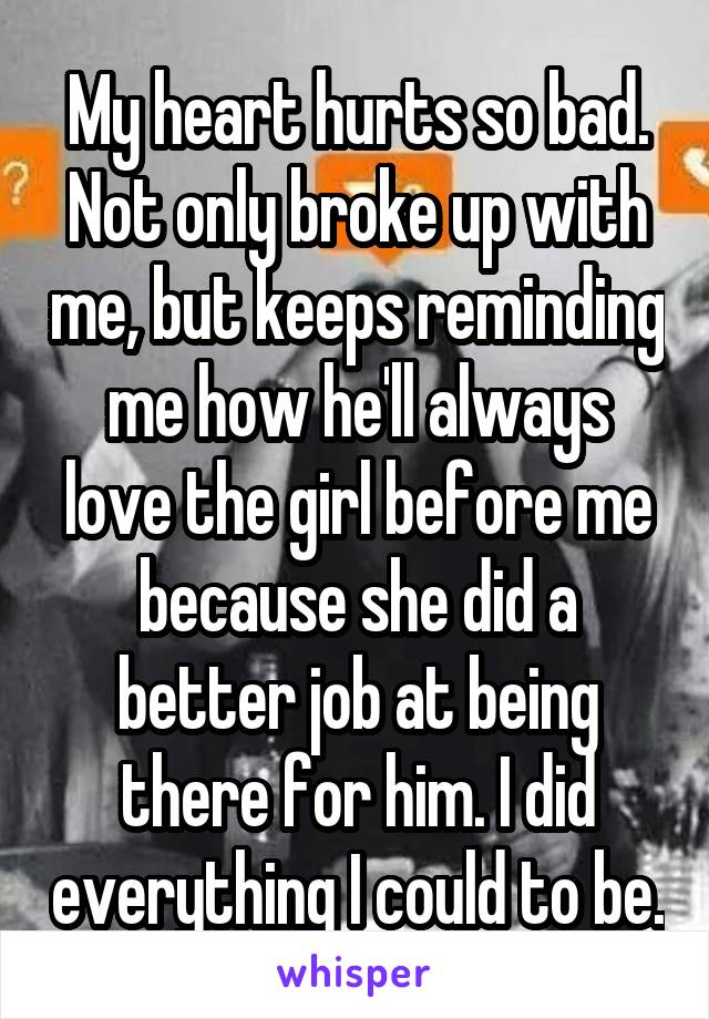 My heart hurts so bad. Not only broke up with me, but keeps reminding me how he'll always love the girl before me because she did a better job at being there for him. I did everything I could to be.