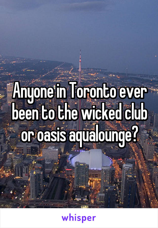 Anyone in Toronto ever been to the wicked club or oasis aqualounge?