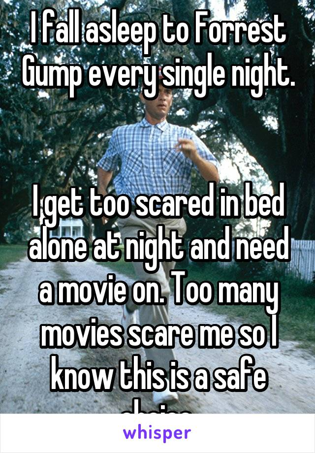I fall asleep to Forrest Gump every single night.   I get too scared in bed alone at night and need a movie on. Too many movies scare me so I know this is a safe choice.