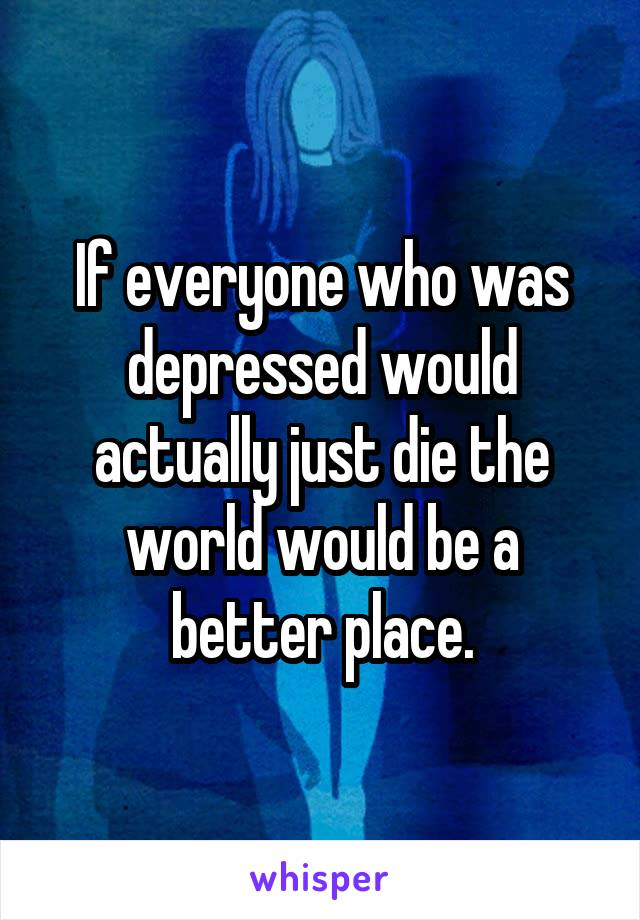 If everyone who was depressed would actually just die the world would be a better place.