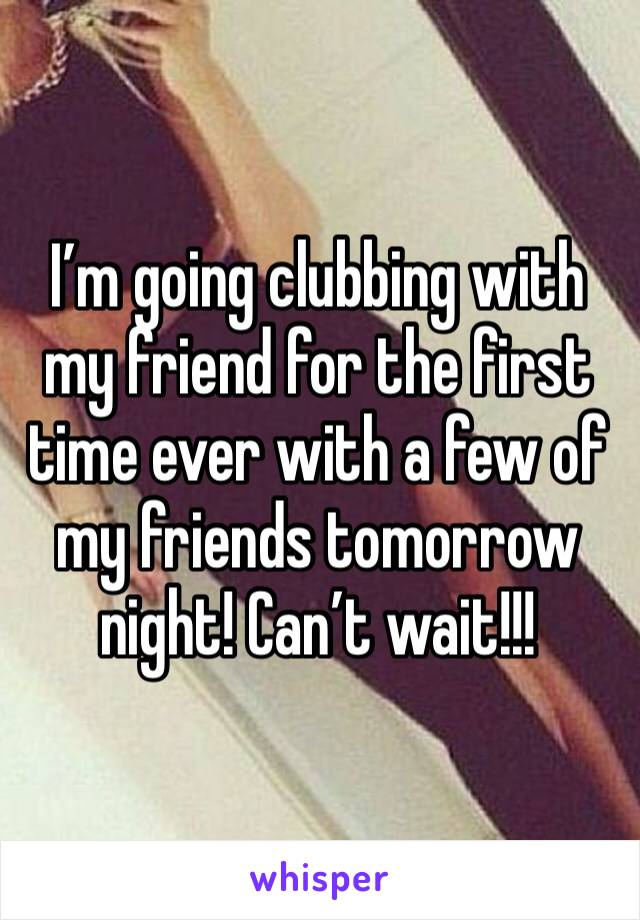 I'm going clubbing with my friend for the first time ever with a few of my friends tomorrow night! Can't wait!!!