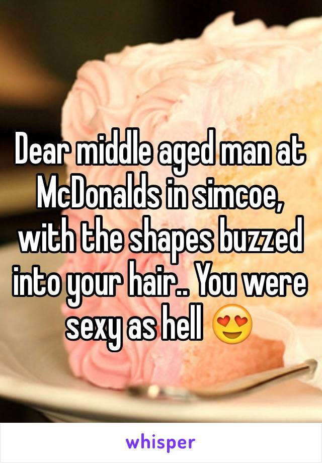 Dear middle aged man at McDonalds in simcoe, with the shapes buzzed into your hair.. You were sexy as hell 😍