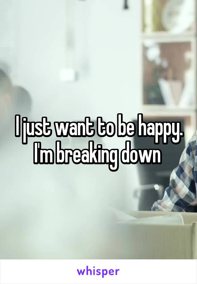 I just want to be happy. I'm breaking down