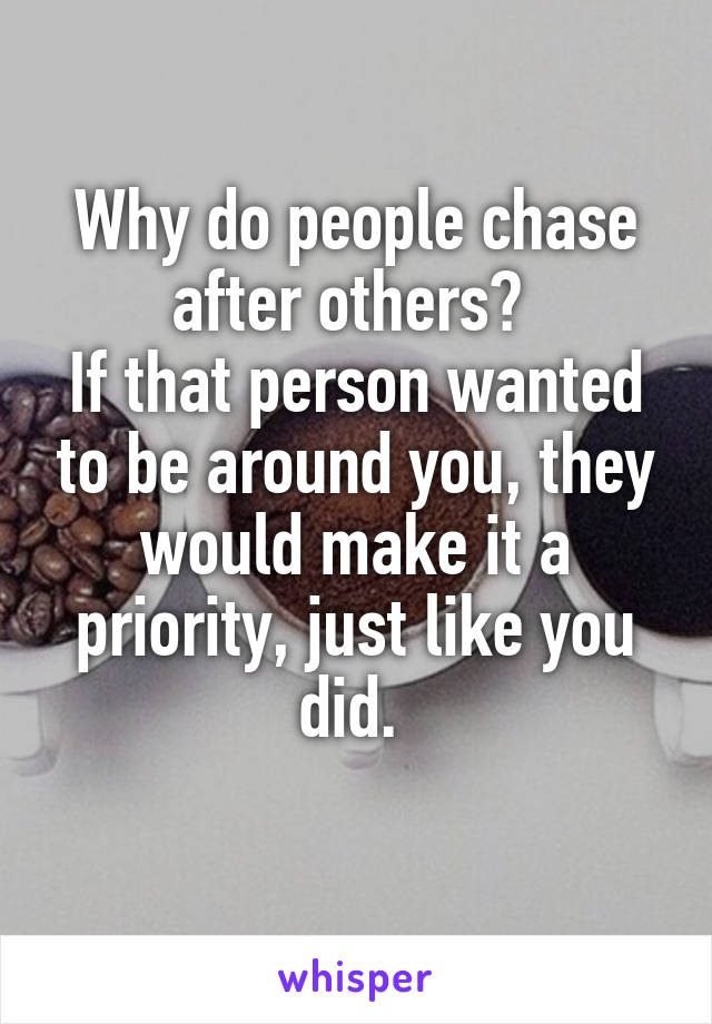 Why do people chase after others?  If that person wanted to be around you, they would make it a priority, just like you did.