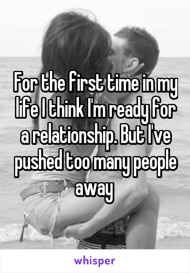 For the first time in my life I think I'm ready for a relationship. But I've pushed too many people away