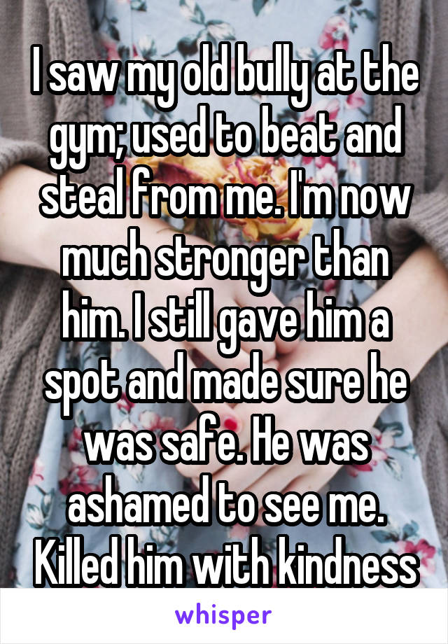 I saw my old bully at the gym; used to beat and steal from me. I'm now much stronger than him. I still gave him a spot and made sure he was safe. He was ashamed to see me. Killed him with kindness