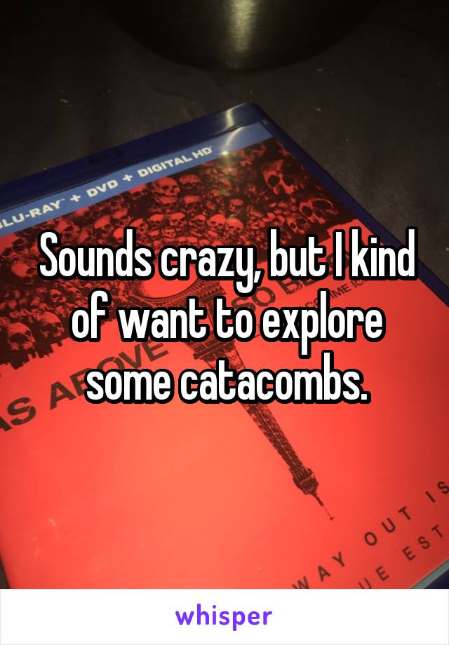 Sounds crazy, but I kind of want to explore some catacombs.