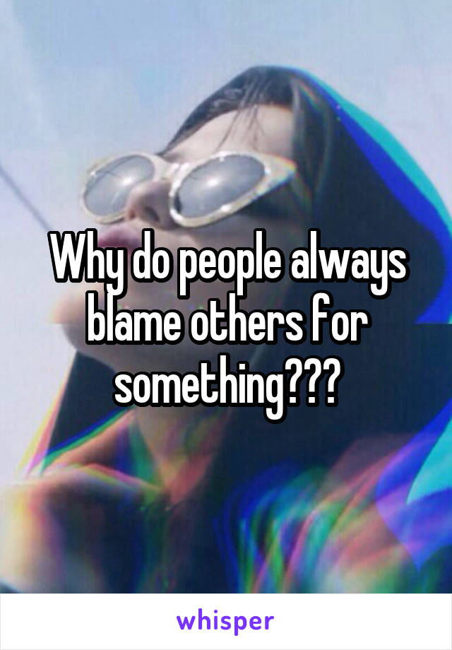 Why do people always blame others for something???