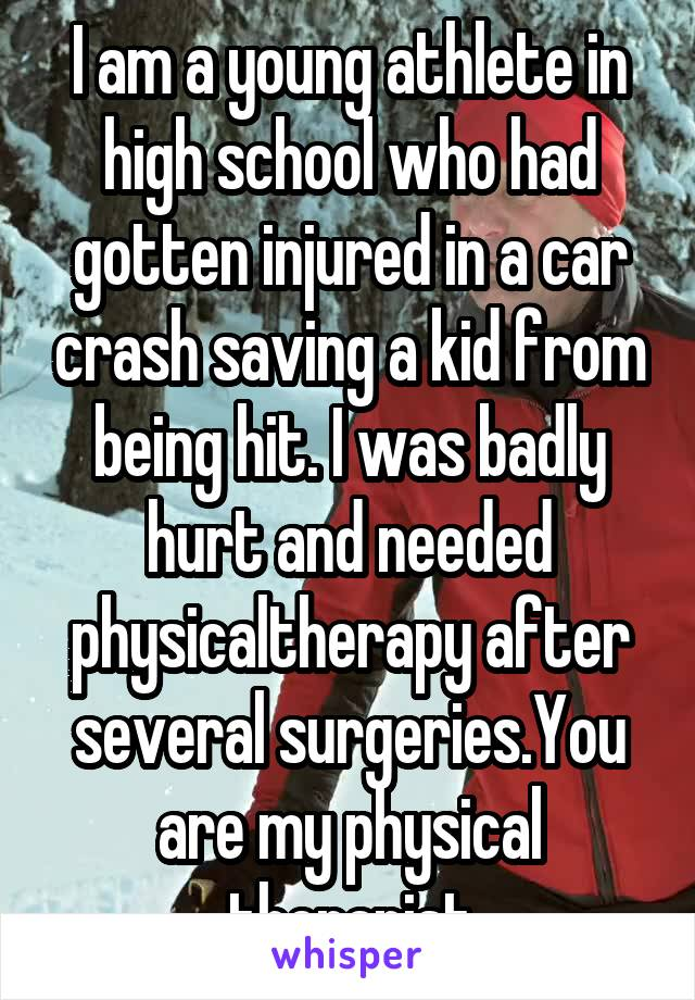 I am a young athlete in high school who had gotten injured in a car crash saving a kid from being hit. I was badly hurt and needed physicaltherapy after several surgeries.You are my physical therapist