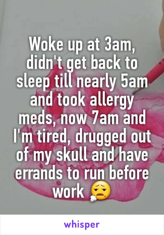 Woke up at 3am, didn't get back to sleep till nearly 5am and took allergy meds, now 7am and I'm tired, drugged out of my skull and have errands to run before work 😧