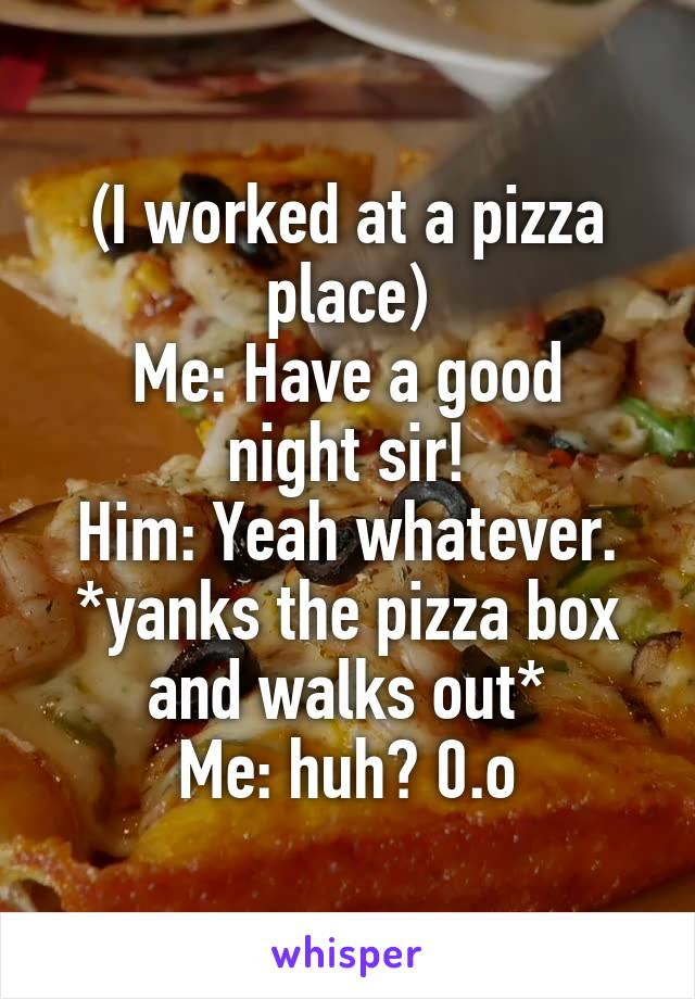 (I worked at a pizza place) Me: Have a good night sir! Him: Yeah whatever. *yanks the pizza box and walks out* Me: huh? 0.o