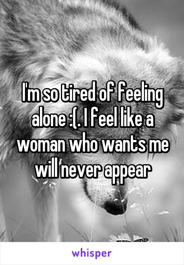 I'm so tired of feeling alone :(. I feel like a woman who wants me will never appear