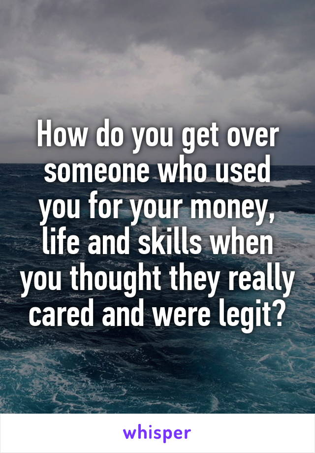 How do you get over someone who used you for your money, life and skills when you thought they really cared and were legit?