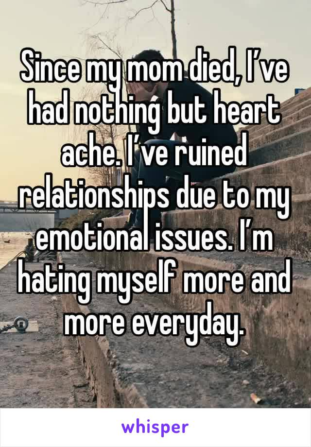 Since my mom died, I've had nothing but heart ache. I've ruined relationships due to my emotional issues. I'm hating myself more and more everyday.