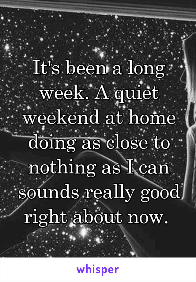 It's been a long week. A quiet weekend at home doing as close to nothing as I can sounds really good right about now.