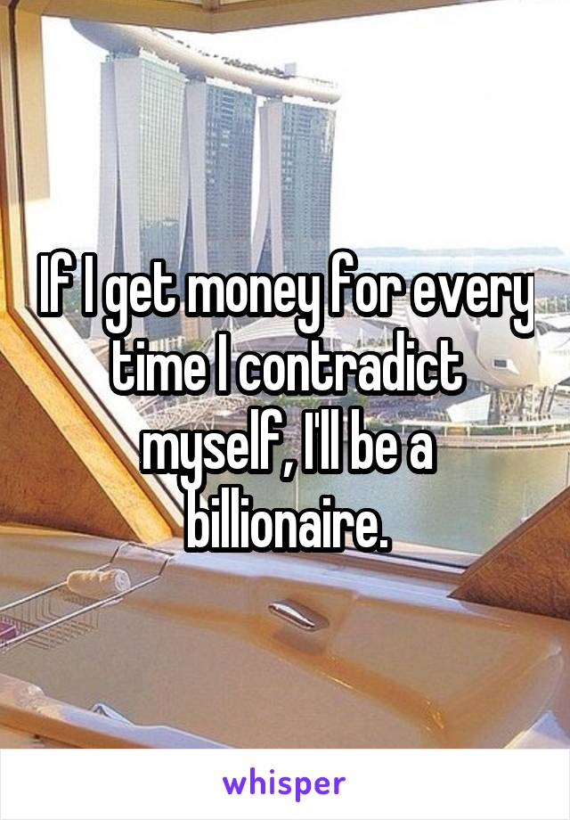 If I get money for every time I contradict myself, I'll be a billionaire.