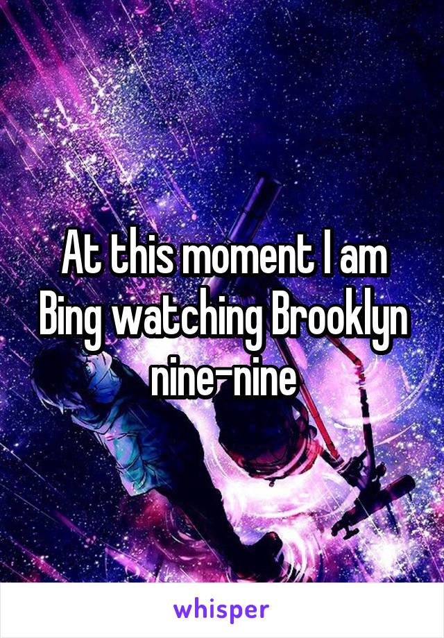 At this moment I am Bing watching Brooklyn nine-nine