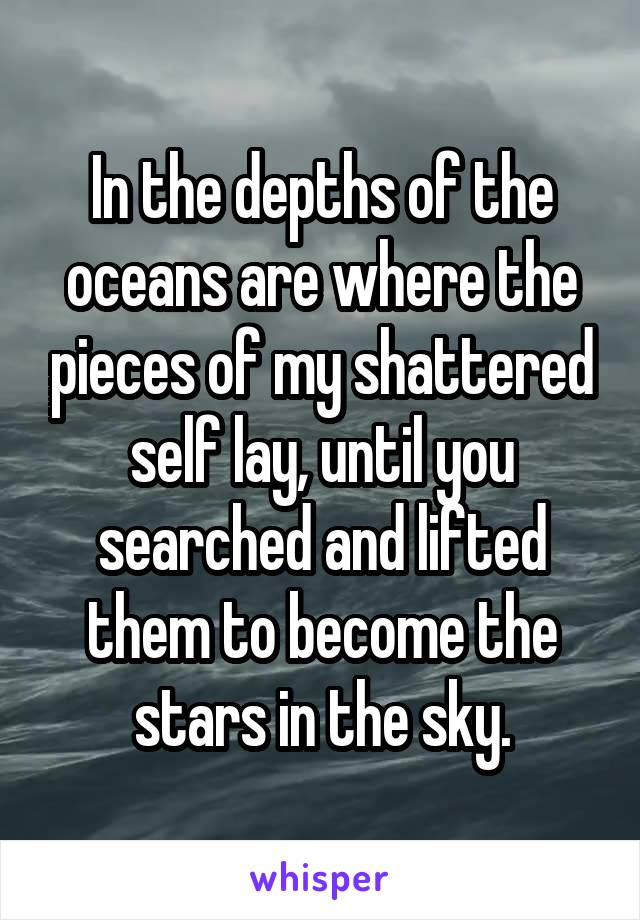 In the depths of the oceans are where the pieces of my shattered self lay, until you searched and lifted them to become the stars in the sky.