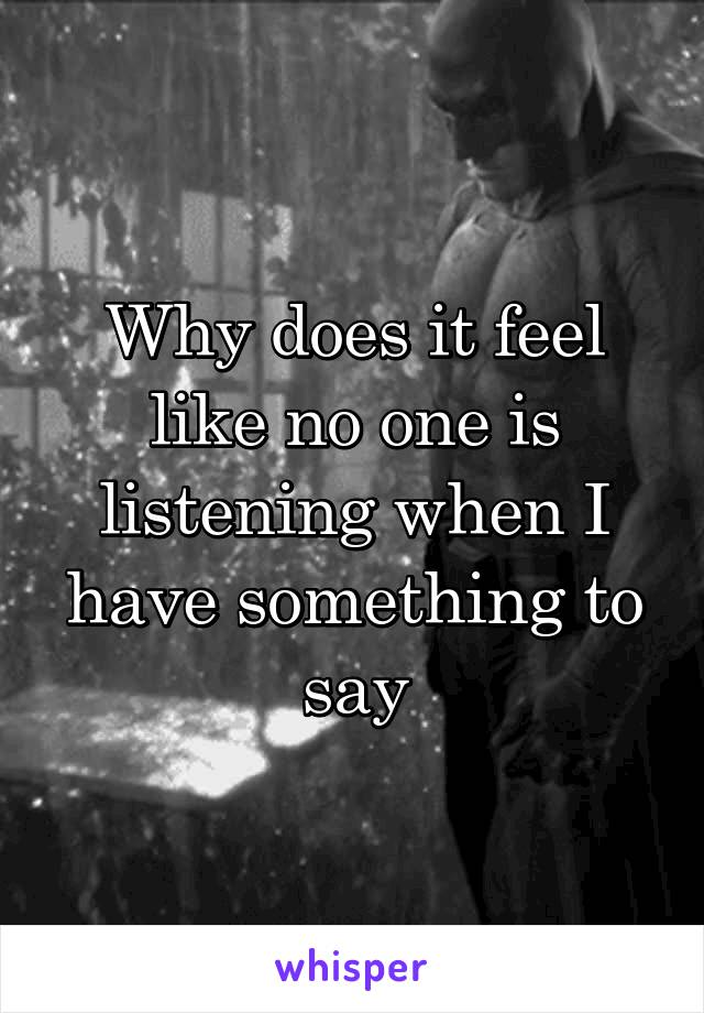 Why does it feel like no one is listening when I have something to say