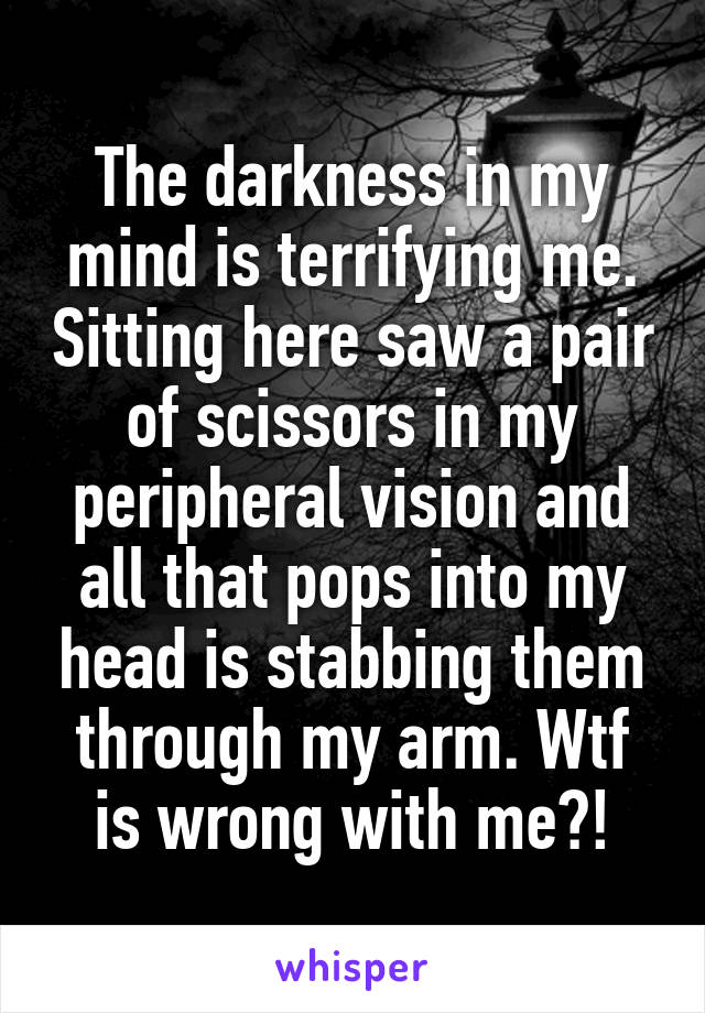 The darkness in my mind is terrifying me. Sitting here saw a pair of scissors in my peripheral vision and all that pops into my head is stabbing them through my arm. Wtf is wrong with me?!