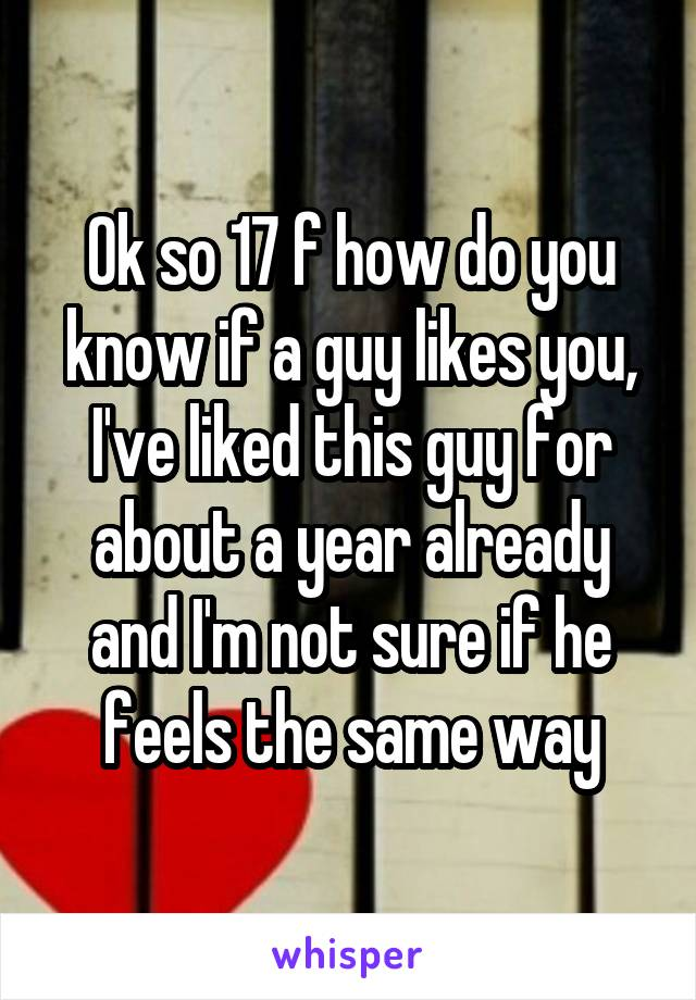Ok so 17 f how do you know if a guy likes you, I've liked this guy for about a year already and I'm not sure if he feels the same way