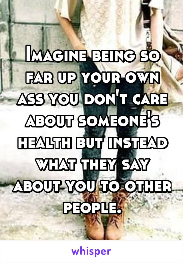 Imagine being so far up your own ass you don't care about someone's health but instead what they say about you to other people.