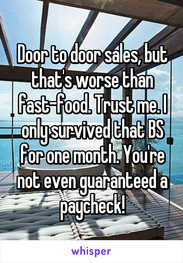 Door to door sales, but that's worse than fast-food. Trust me. I only survived that BS for one month. You're not even guaranteed a paycheck!