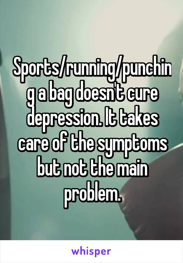 Sports/running/punching a bag doesn't cure depression. It takes care of the symptoms but not the main problem.