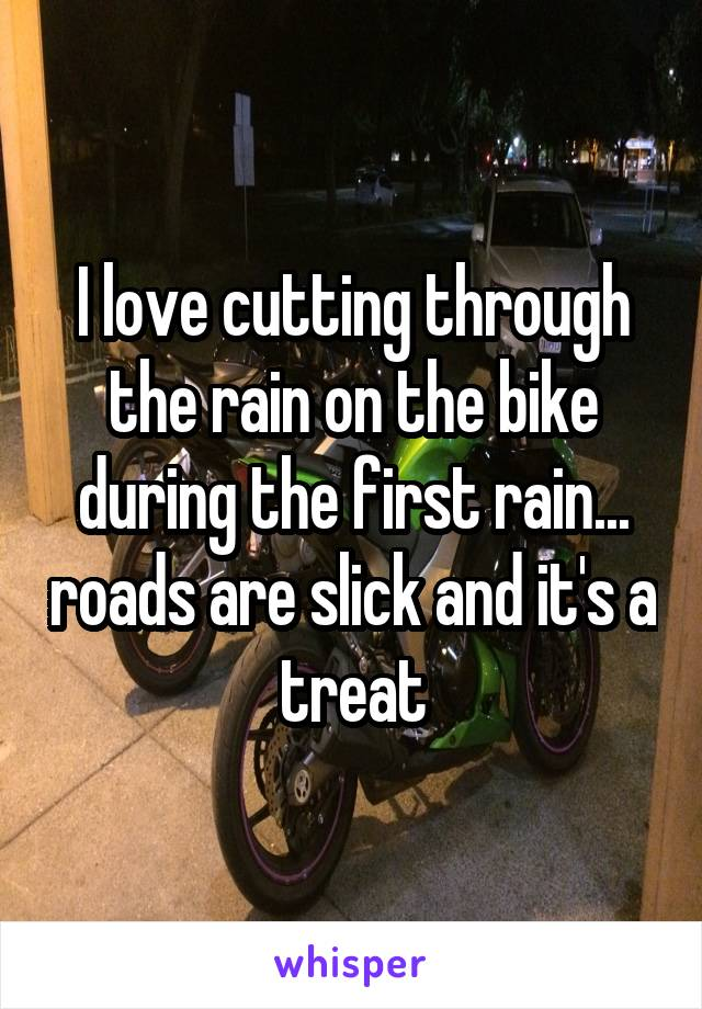 I love cutting through the rain on the bike during the first rain... roads are slick and it's a treat