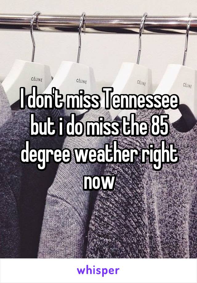 I don't miss Tennessee but i do miss the 85 degree weather right now